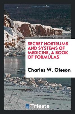 Secret Nostrums and Systems of Medicine, a Book of Formulas (Paperback)