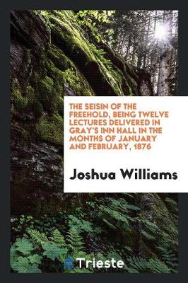 The Seisin of the Freehold, Being Twelve Lectures Delivered in Gray's Inn Hall in the Months of January and February, 1876 (Paperback)