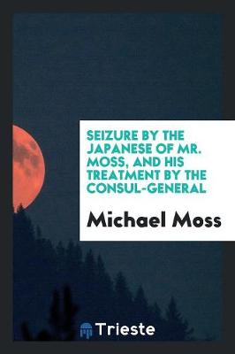 Seizure by the Japanese of Mr. Moss, and His Treatment by the Consul-General (Paperback)