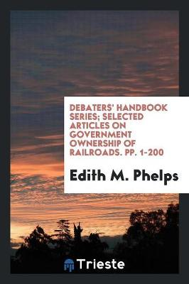 Debaters' Handbook Series; Selected Articles on Government Ownership of Railroads. Pp. 1-200 (Paperback)