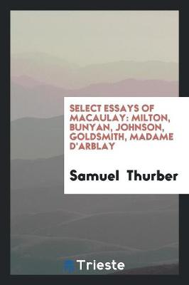 Select Essays of Macaulay: Milton, Bunyan, Johnson, Goldsmith, Madame d'Arblay (Paperback)