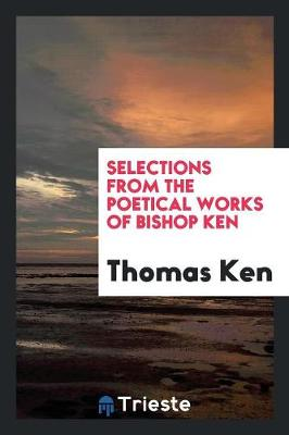 Selections from the Poetical Works of Bishop Ken (Paperback)