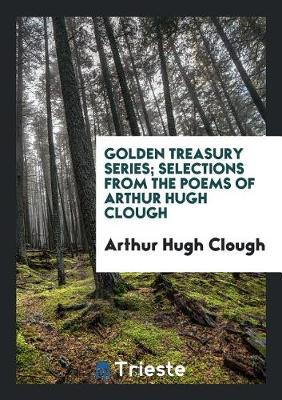 Golden Treasury Series; Selections from the Poems of Arthur Hugh Clough (Paperback)