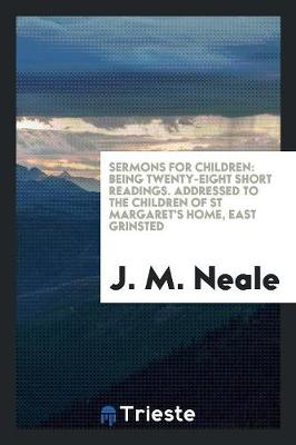 Sermons for Children: Being Twenty-Eight Short Readings. Addressed to the Children of St Margaret's Home, East Grinsted (Paperback)
