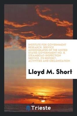 Institute for Government Research. Service Monographs of the United States Government No. 8. Steamboat-Inspection Service. Its History, Activities and Organization (Paperback)