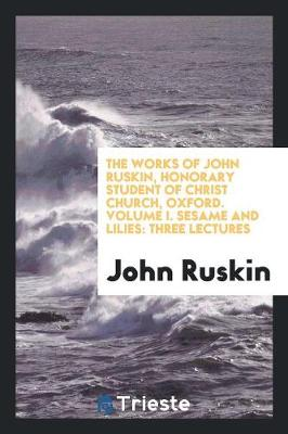 The Works of John Ruskin, Honorary Student of Christ Church, Oxford. Volume I. Sesame and Lilies: Three Lectures (Paperback)