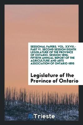 Sessional Papers. Vol. XXVIII.-Part VI. Second Session Eighth Legislature of the Province of Ontario. Session 1896; Fiftieth Annual Report of the Agriculture and Arts Association of Ontario 1895 (Paperback)