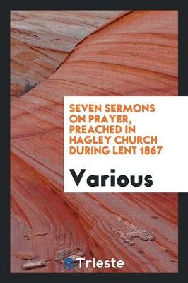 Seven Sermons on Prayer, Preached in Hagley Church During Lent 1867 (Paperback)