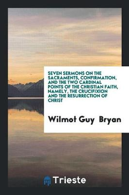 Seven Sermons on the Sacraments, Confirmation, and the Two Cardinal Points of the Christian Faith, Namely, the Crucifixion and the Resurrection of Christ (Paperback)