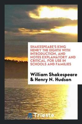 Shakespeare's King Henry the Eighth with Introduction, and Notes Explanatory and Critical. for Use in Schools and Families (Paperback)