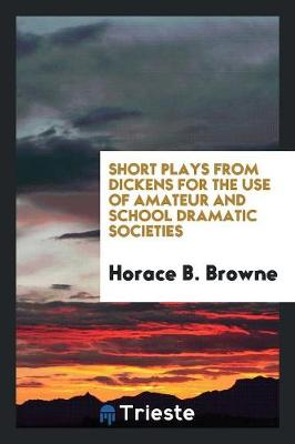 Short Plays from Dickens for the Use of Amateur and School Dramatic Societies (Paperback)