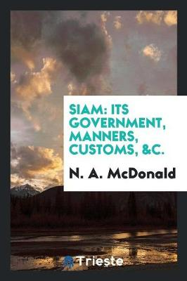 Siam: Its Government, Manners, Customs, &c. (Paperback)