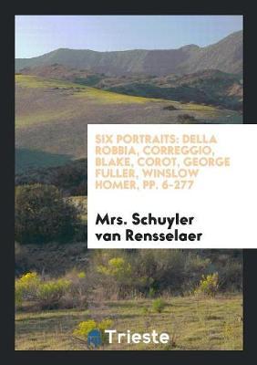 Six Portraits: Della Robbia, Correggio, Blake, Corot, George Fuller, Winslow Homer, Pp. 6-277 (Paperback)