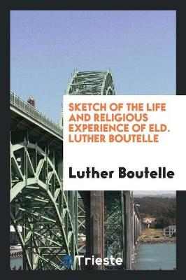 Sketch of the Life and Religious Experience of Eld. Luther Boutelle (Paperback)