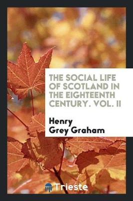 The Social Life of Scotland in the Eighteenth Century. Vol. II (Paperback)