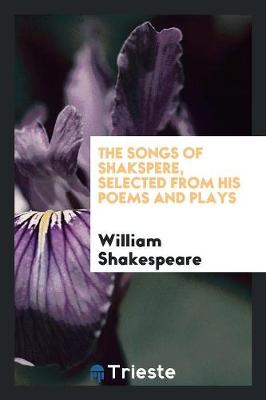 The Songs of Shakspere, Selected from His Poems and Plays (Paperback)