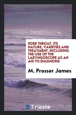 Sore Throat, Its Nature, Varieties and Treatment, Including the Use of the Laryngoscope as an Aid to Diagnosis (Paperback)