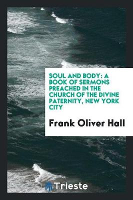 Soul and Body: A Book of Sermons Preached in the Church of the Divine Paternity, New York City (Paperback)