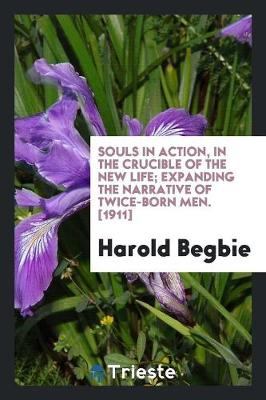 Souls in Action, in the Crucible of the New Life; Expanding the Narrative of Twice-Born Men. [1911] (Paperback)