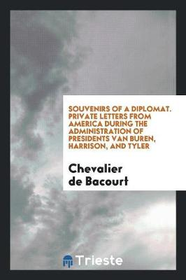 Souvenirs of a Diplomat. Private Letters from America During the Administration of Presidents Van Buren, Harrison, and Tyler (Paperback)
