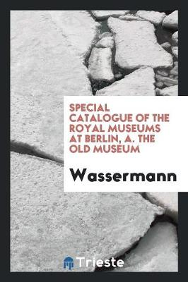 Special Catalogue of the Royal Museums at Berlin, A. the Old Museum (Paperback)