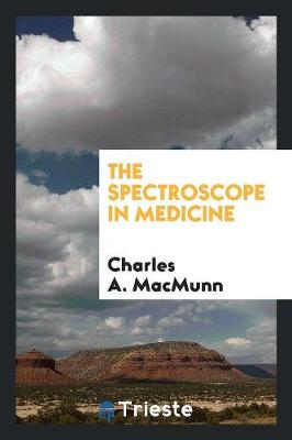 The Spectroscope in Medicine (Paperback)