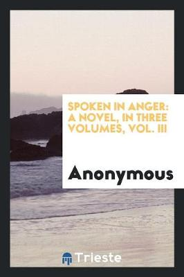 Spoken in Anger: A Novel, in Three Volumes, Vol. III (Paperback)