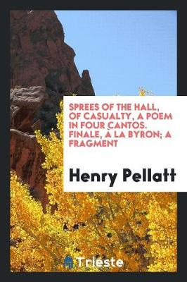 Sprees of the Hall, of Casualty, a Poem in Four Cantos. Finale, La Byron; A Fragment (Paperback)