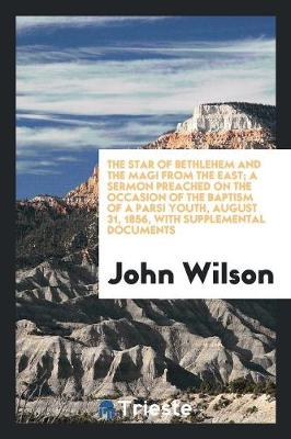 The Star of Bethlehem and the Magi from the East; A Sermon Preached on the Occasion of the Baptism of a Parsi Youth, August 31, 1856, with Supplemental Documents (Paperback)