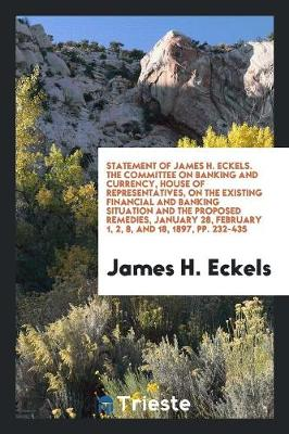 Statement of James H. Eckels. the Committee on Banking and Currency, House of Representatives, on the Existing Financial and Banking Situation and the Proposed Remedies, January 28, February 1, 2, 8, and 18, 1897, Pp. 232-435 (Paperback)