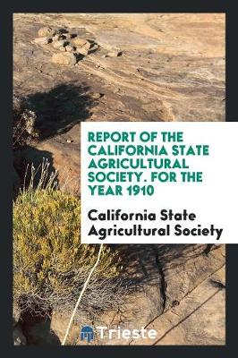 Report of the California State Agricultural Society. for the Year 1910 (Paperback)
