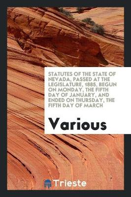 Statutes of the State of Nevada, Passed at the Legislature, 1885, Begun on Monday, the Fifth Day of January, and Ended on Thursday, the Fifth Day of March (Paperback)