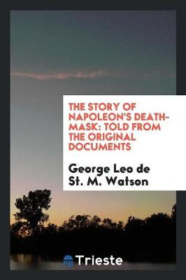 The Story of Napoleon's Death-Mask: Told from the Original Documents (Paperback)