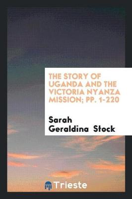 The Story of Uganda and the Victoria Nyanza Mission; Pp. 1-220 (Paperback)