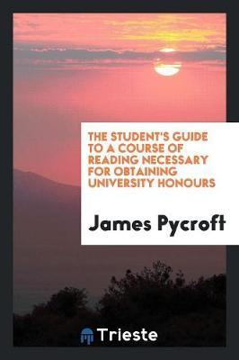 The Student's Guide to a Course of Reading Necessary for Obtaining University Honours (Paperback)