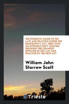 The Students' Guide to the Law and Practice Under the Bankruptcy Act, 1883; With an Introductory Chapter Showing the Changes Effected in the Law and Practice by the New ACT (Paperback)