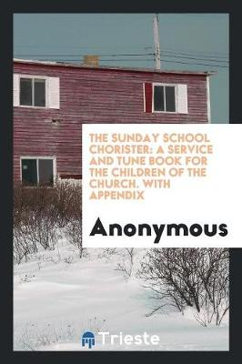 The Sunday School Chorister: A Service and Tune Book for the Children of the Church. with Appendix (Paperback)