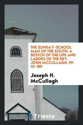 The Sunday-School Man of the South: A Sketch of the Life and Labors of the Rev. John McCullagh, Pp. 15-189 (Paperback)