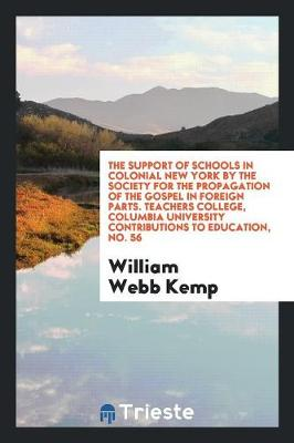 The Support of Schools in Colonial New York by the Society for the Propagation of the Gospel in Foreign Parts. Teachers College, Columbia University Contributions to Education, No. 56 (Paperback)