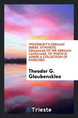 Woodbury's German Series. Synthetic Grammar of the German Language, to Which Is Added a Collection of Exercises (Paperback)