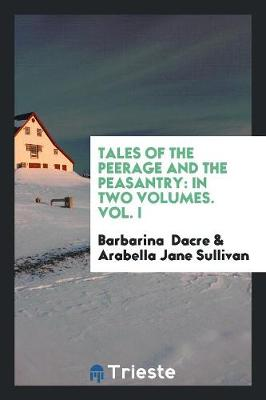 Tales of the Peerage and the Peasantry: In Two Volumes. Vol. I (Paperback)
