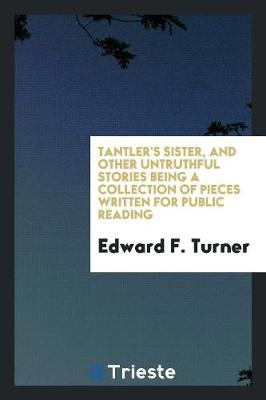Tantler's Sister, and Other Untruthful Stories Being a Collection of Pieces Written for Public Reading (Paperback)