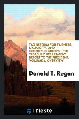 Tax Reform for Fairness, Simplicity, and Economic Growth: The Treasury Department Report to the President. Volume 1, Overview (Paperback)