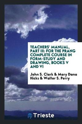 Teachers' Manual, Part III: For the Prang Complete Course in Form-Study and Drawing, Books V and VI (Paperback)