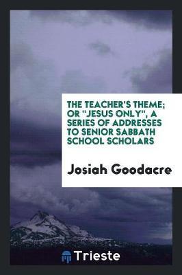 The Teacher's Theme; Or Jesus Only, a Series of Addresses to Senior Sabbath School Scholars (Paperback)