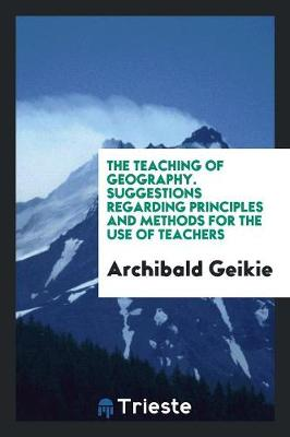 The Teaching of Geography. Suggestions Regarding Principles and Methods for the Use of Teachers (Paperback)