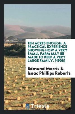Ten Acres Enough; A Practical Experience Showing How a Very Small Farm May Be Made to Keep a Very Large Family. [1905] (Paperback)