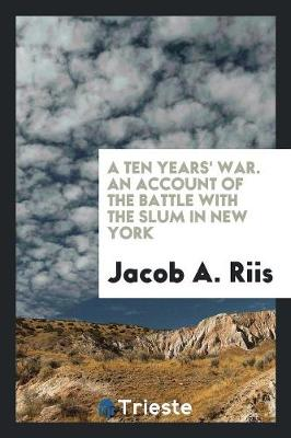 A Ten Years' War. an Account of the Battle with the Slum in New York (Paperback)