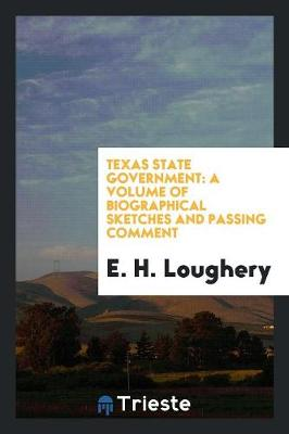 Texas State Government: A Volume of Biographical Sketches and Passing Comment (Paperback)