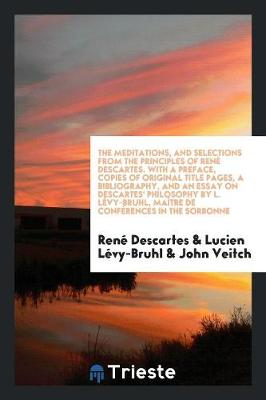 The Meditations, and Selections from the Principles of Ren Descartes. with a Preface, Copies of Original Title Pages, a Bibliography, and an Essay on Descartes' Philosophy by L. L vy-Bruhl, Ma tre de Conf rences in the Sorbonne (Paperback)
